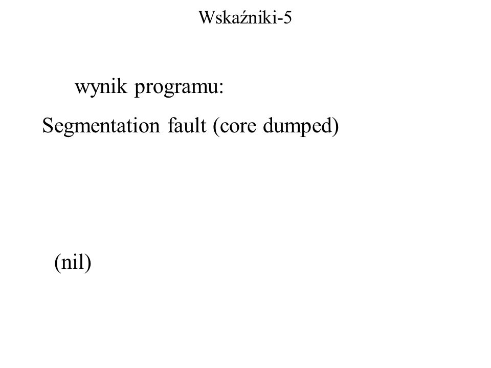 Wskaźniki-5 wynik programu: Segmentation fault (core dumped) (nil)