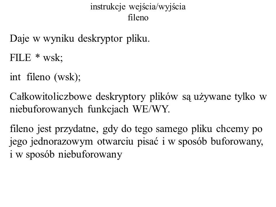 instrukcje wejścia/wyjścia fileno #include FILE * fp; int main( ) { char buf[10]= Karakorum ; int n; fp=fopen( nic.dat , w+ ); if(fp==NULL) printf( Blad otwarcia !!\n ); fprintf(fp, Eureka...\n ); fprintf(fp, Eureka2...\n ); fflush(fp); printf( \n fileno = %d\n , fileno(fp) ); write( fileno(fp), buf, 7); /* niebuforowana instrukcja WY */ fprintf(fp, \n ); exit(0); } /* koniec main */
