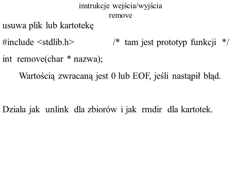 instrukcje wejścia/wyjścia rename int rename( char *old, char *new); Funkcja zwraca wartość zero, jeśli będzie błąd.