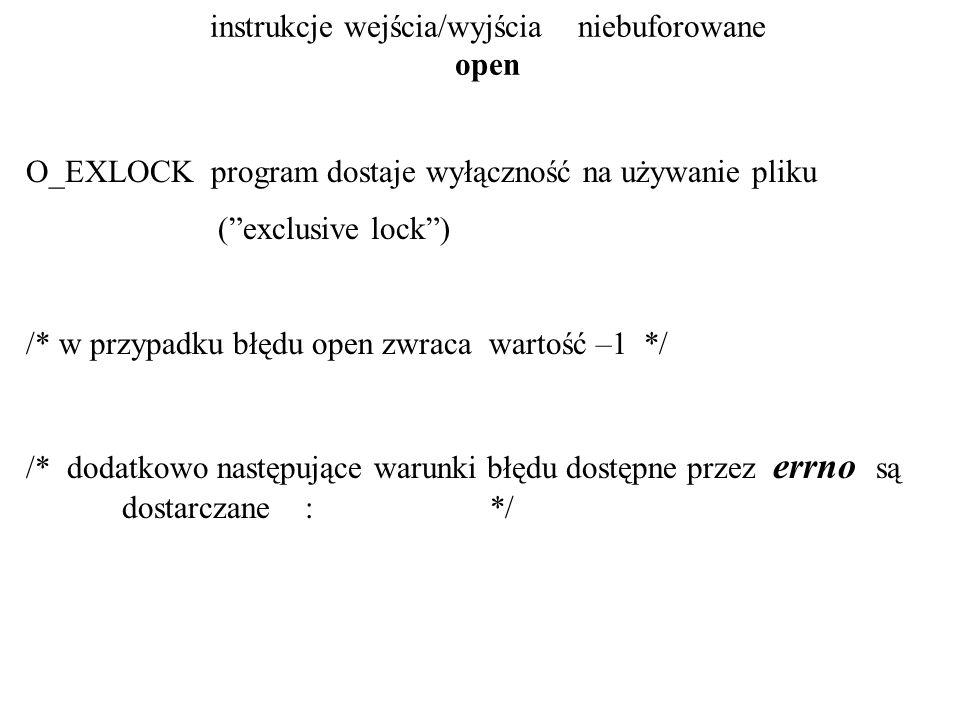 instrukcje wejścia/wyjścia niebuforowane open EACCES plik istnieje lecz nie można go czytać/pisać po nim jak zażądano we flags ; plik nie istnieje i nie ma zezwolenia na zapis w danej kartotece tak więc plik nie może być utworzony EEXIST jednocześnie O_CREAT oraz O_EXCL są wymienione we flags zaś wymieniony zbiór już istnieje EINTR operacja open została przerwana przez zewnętrzny sygnał EISDIR argument we flags wymaga write access zaś plik jest kartoteką EMFILE zadanie (proces) ma za dużo otwartych plików ENFILE system zbiorów odmawia zezwolenia na otwarcie kolejnego pliku