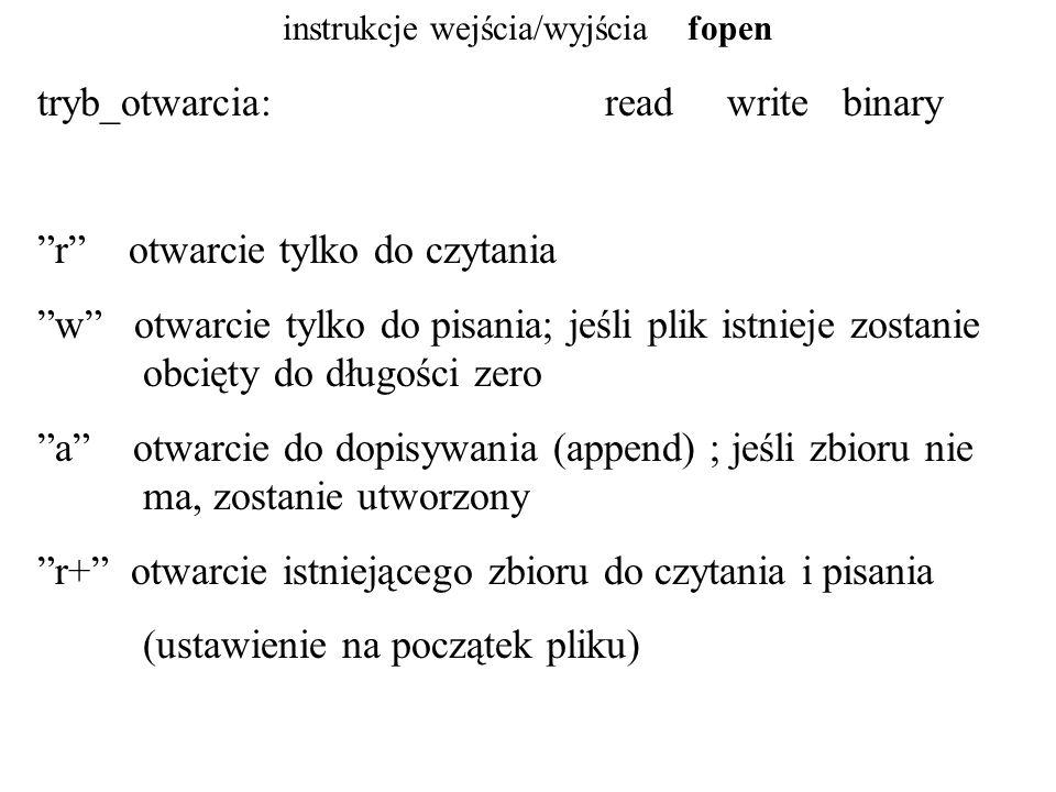 instrukcje wejścia/wyjścia fopen w+ otwarcie do czytania i pisania; jeśli plik istnieje zostanie obcięty do pliku o długości zero; jeśli nie istnieje, zostanie utworzony a+ otwarcie lub utworzenie pliku do czytania i pisania; jeśli plik istnieje, jego początkowa zawartość nie jest modyfikowana; początkową pozycją do czytania jest początek pliku, zapisywane jest na końcu pliku; jeśli pliku nie ma to zostanie utworzony b plik binarny (dla systemu UNIX/LINUX w zasadzie jest to bez znaczenia)