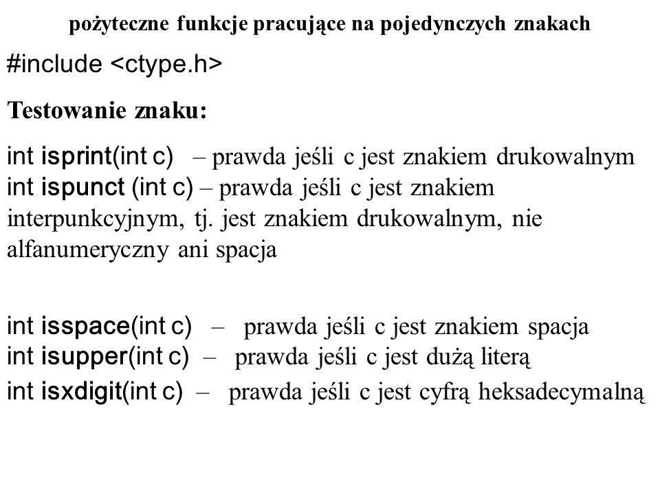pożyteczne funkcje pracujące na pojedynczych znakac #include Konwersja znaku: int toascii(int c) – zamienia c na ASCII, poprzez ustawienie bitów nr 8,9,...
