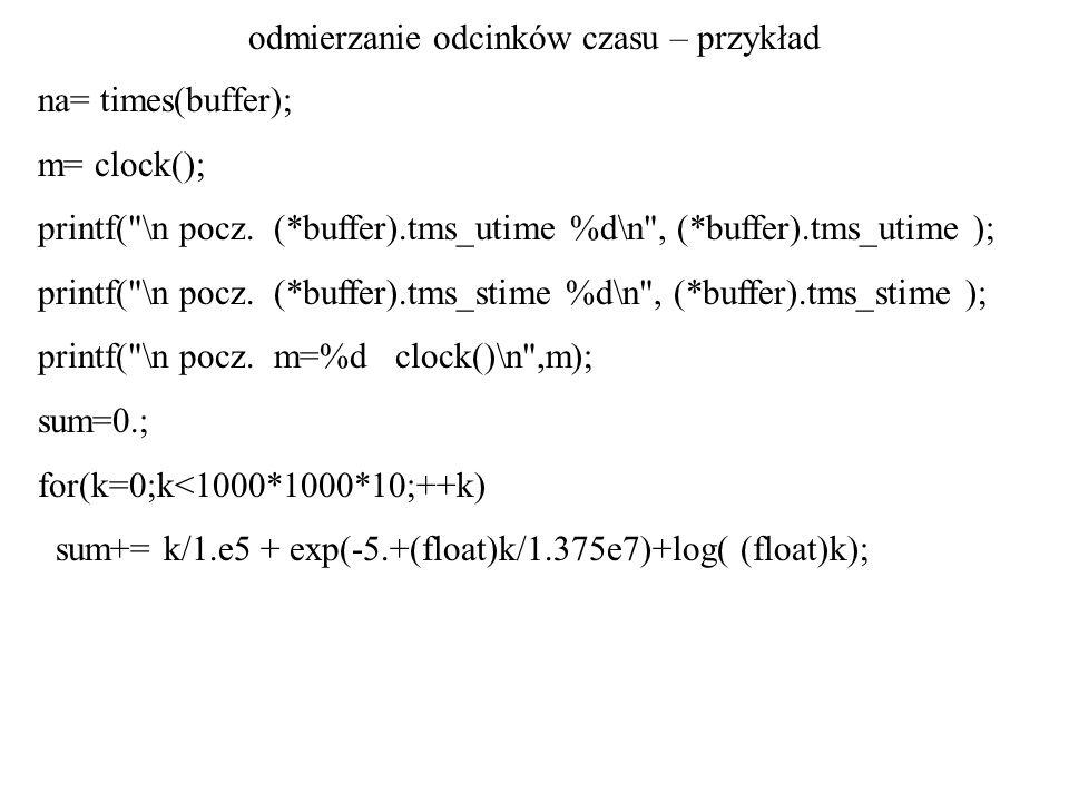 odmierzanie odcinków czasu – przykład nb= times(buffer); n = nb - na; m= clock(); printf( \n (*buffer).tms_utime %d\n , (*buffer).tms_utime ); printf( \n (*buffer).tms_stime %d\n , (*buffer).tms_stime ); printf( \nn=%d nb=%d na=%d\n ,n, nb, na); printf( \n m=%d clock() ,m); printf( \n ); } /* koniec main */