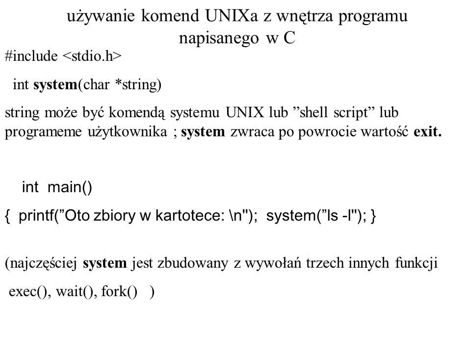 używanie komend UNIXa z wnętrza programu napisanego w C execl(char *path, char *arg0,...,char *argn, 0); path wskazuje na nazwę zbioru zawierającego komendę arg0 wskazuje na string który jest taki sam jak path (lub przynajmniej jego ostatni człon) Ostatni parametr musi być zero.