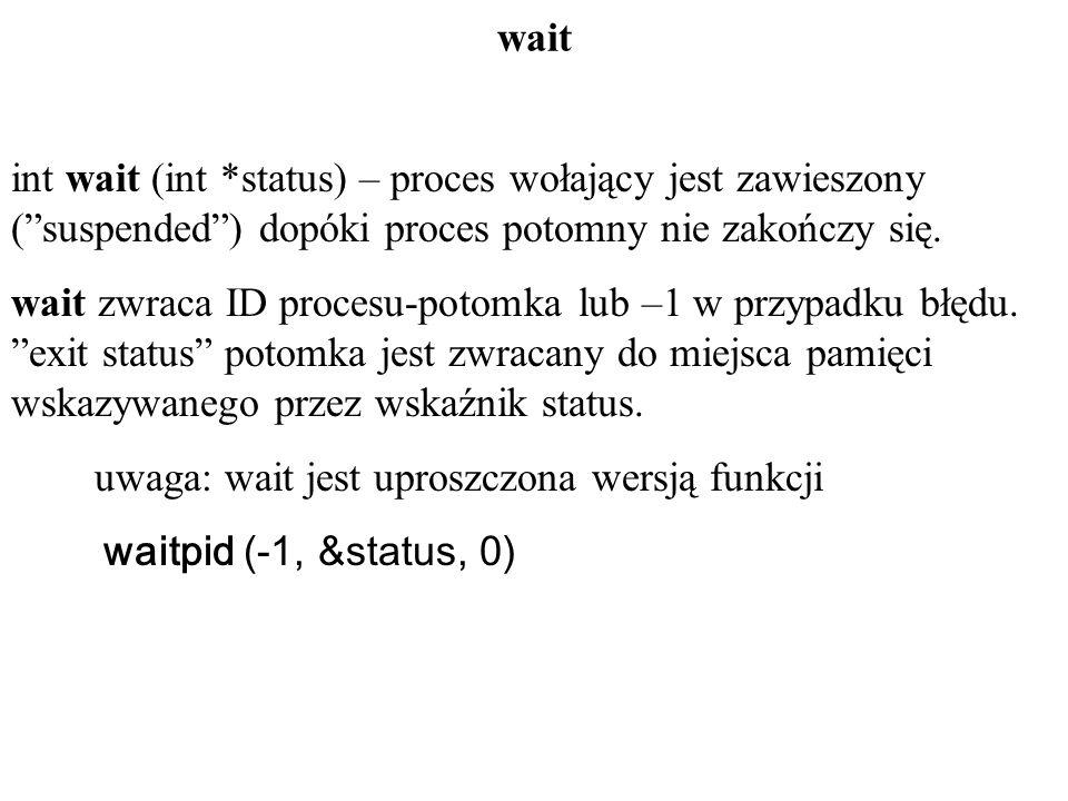 wait int wait (int *status) – proces wołający jest zawieszony (suspended) dopóki proces potomny nie zakończy się. wait zwraca ID procesu-potomka lub –