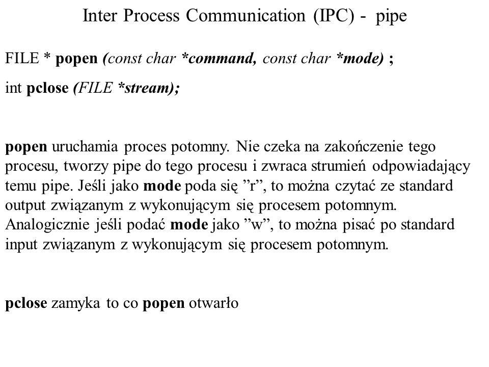 Inter Process Communication (IPC) - pipe FILE * popen (const char *command, const char *mode) ; int pclose (FILE *stream); popen uruchamia proces poto