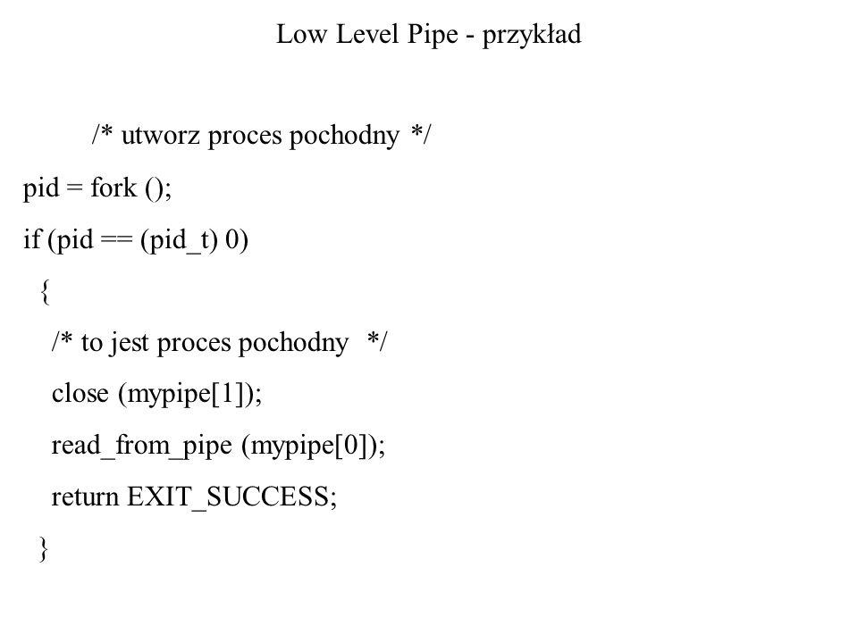 Low Level Pipe - przykład /* utworz proces pochodny */ pid = fork (); if (pid == (pid_t) 0) { /* to jest proces pochodny */ close (mypipe[1]); read_fr