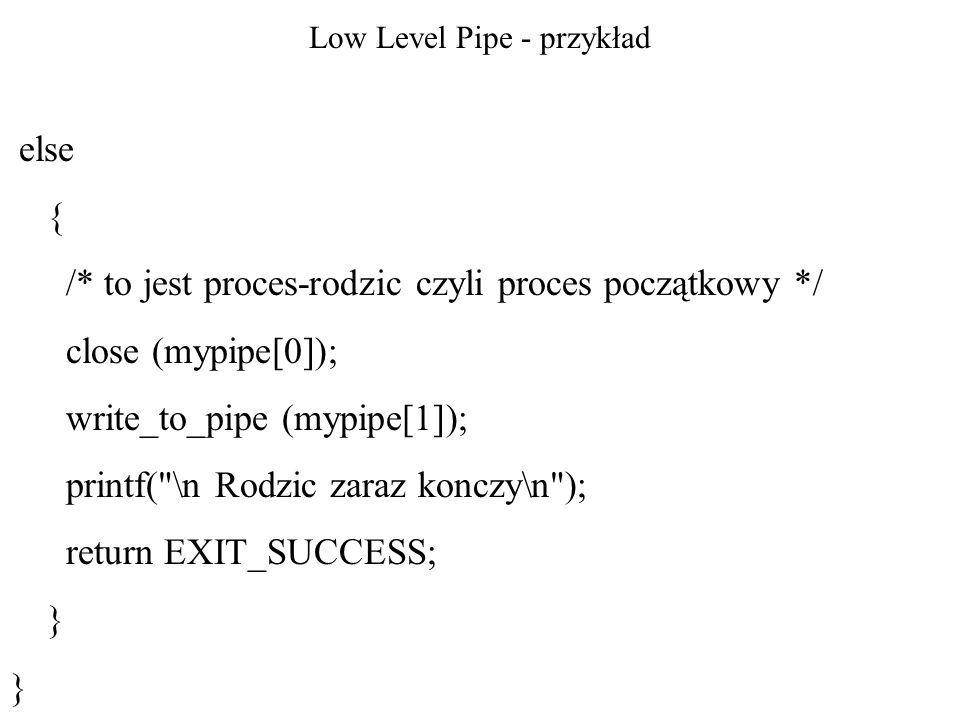 Low Level Pipe - przykład else { /* to jest proces-rodzic czyli proces początkowy */ close (mypipe[0]); write_to_pipe (mypipe[1]); printf(