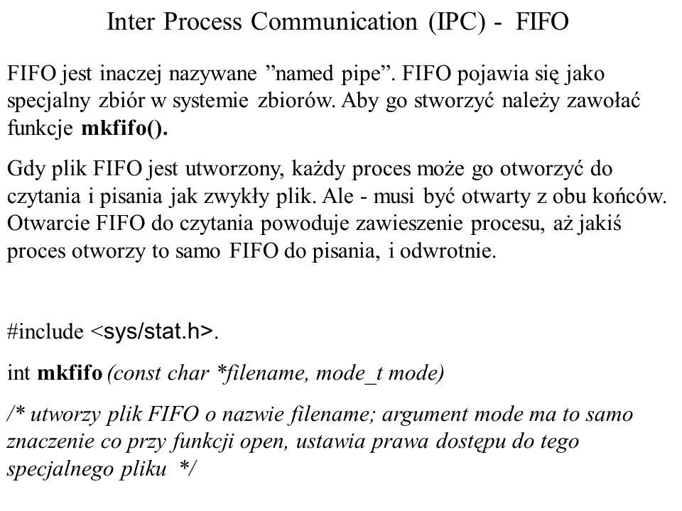 Inter Process Communication (IPC) - FIFO FIFO jest inaczej nazywane named pipe. FIFO pojawia się jako specjalny zbiór w systemie zbiorów. Aby go stwor