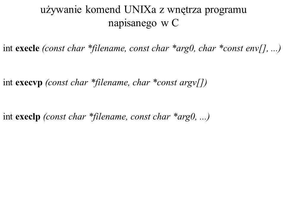 używanie komend UNIXa z wnętrza programu napisanego w C int execle (const char *filename, const char *arg0, char *const env[],...) int execvp (const c