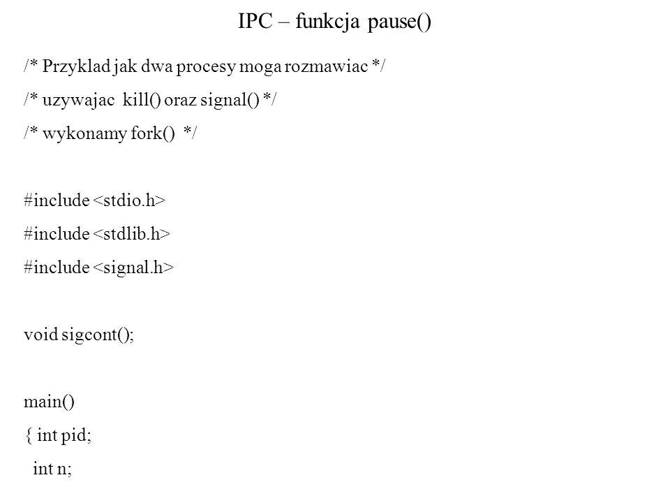 IPC – funkcja pause() /* Przyklad jak dwa procesy moga rozmawiac */ /* uzywajac kill() oraz signal() */ /* wykonamy fork() */ #include void sigcont();