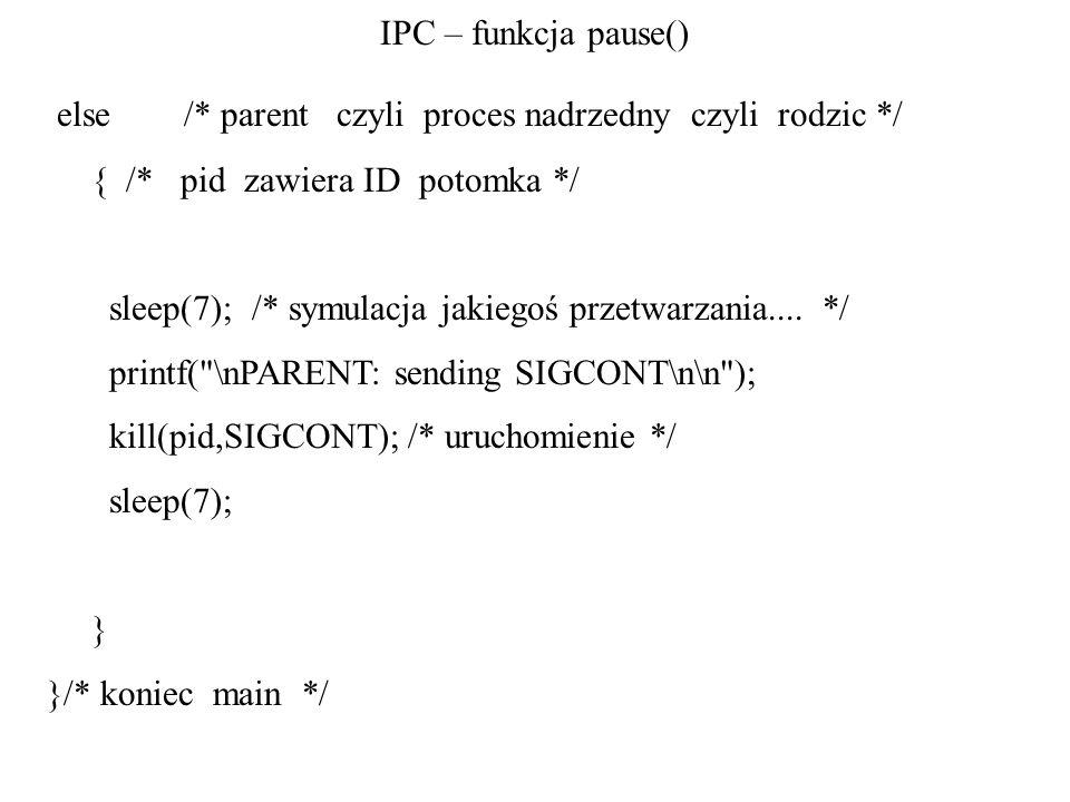 IPC – funkcja pause() else /* parent czyli proces nadrzedny czyli rodzic */ { /* pid zawiera ID potomka */ sleep(7); /* symulacja jakiegoś przetwarzan