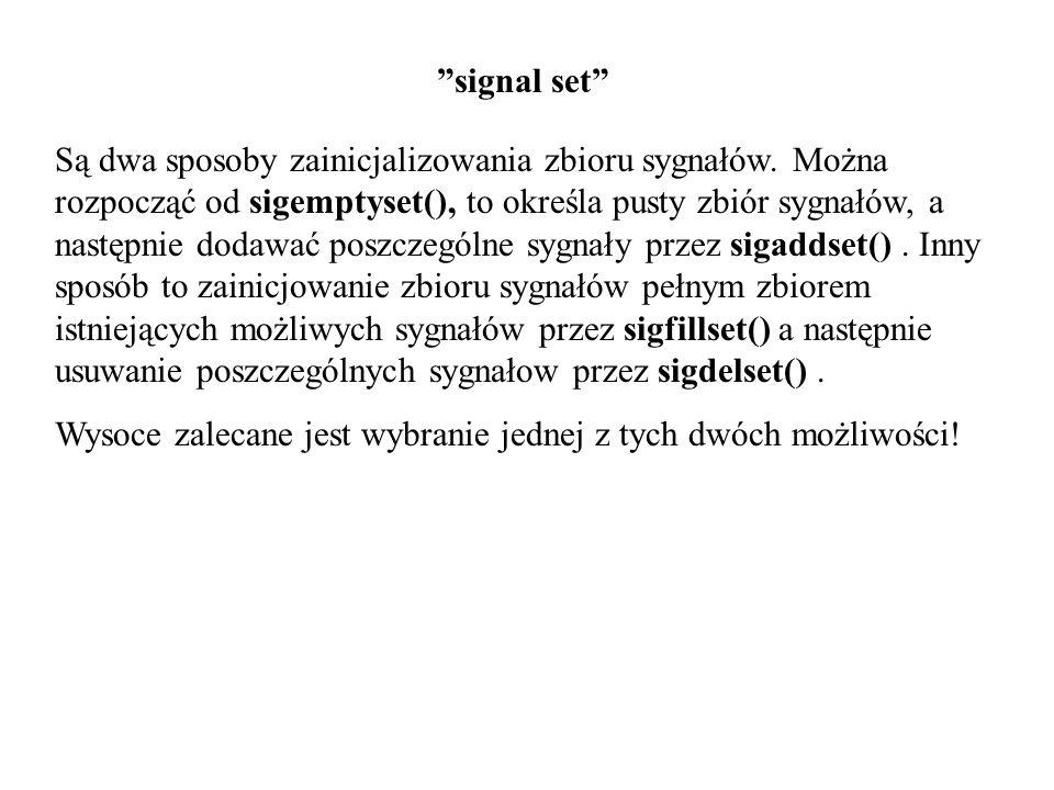 signal set Są dwa sposoby zainicjalizowania zbioru sygnałów. Można rozpocząć od sigemptyset(), to określa pusty zbiór sygnałów, a następnie dodawać po