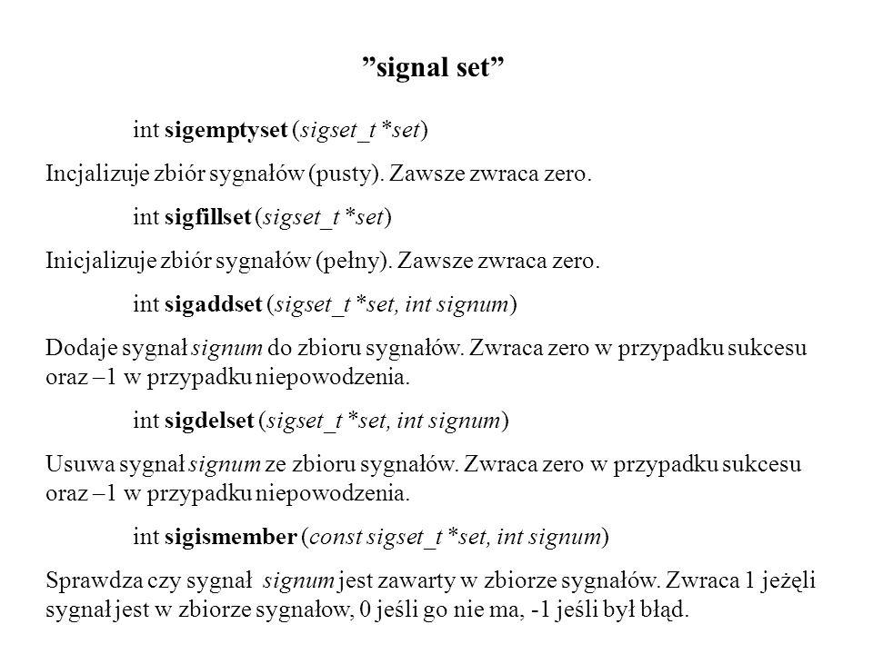 signal set int sigemptyset (sigset_t *set) Incjalizuje zbiór sygnałów (pusty). Zawsze zwraca zero. int sigfillset (sigset_t *set) Inicjalizuje zbiór s