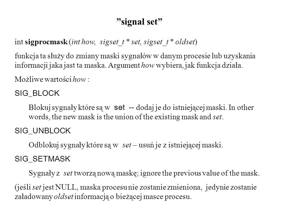 signal set int sigprocmask (int how, sigset_t * set, sigset_t * oldset) funkcja ta służy do zmiany maski sygnałów w danym procesie lub uzyskania infor
