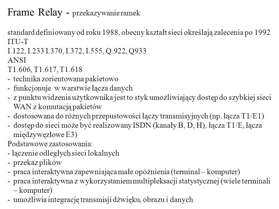 Frame Relay - przekazywanie ramek standard definiowany od roku 1988, obecny kształt sieci określają zalecenia po 1992 ITU-T I.122, I.233 I.370, I.372,