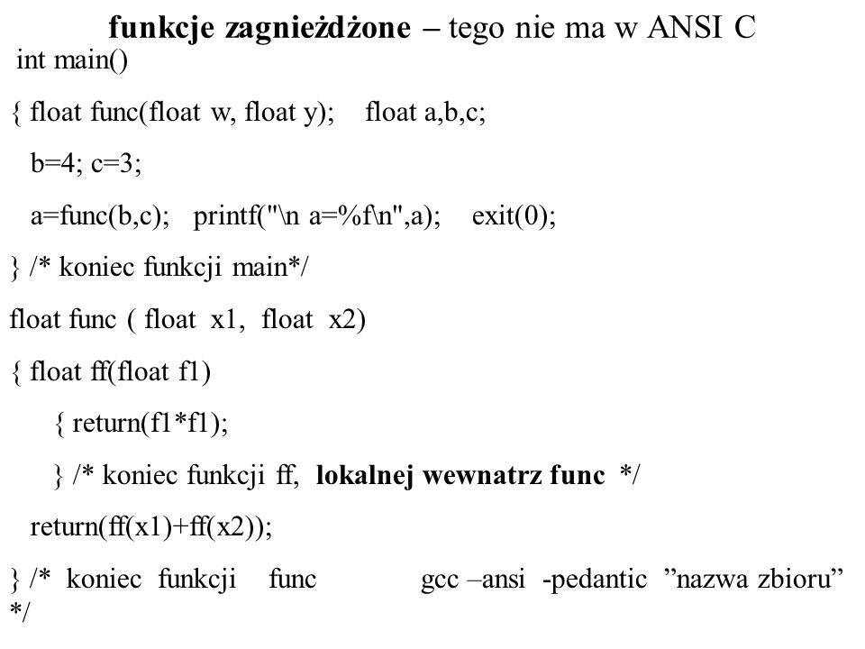 funkcje zagnieżdżone – tego nie ma w ANSI C int main() { float func(float w, float y); float a,b,c; b=4; c=3; a=func(b,c); printf( \n a=%f\n ,a); exit(0); } /* koniec funkcji main*/ float func ( float x1, float x2) { float ff(float f1) { return(f1*f1); } /* koniec funkcji ff, lokalnej wewnatrz func */ return(ff(x1)+ff(x2)); } /* koniec funkcji func gcc –ansi -pedantic nazwa zbioru */