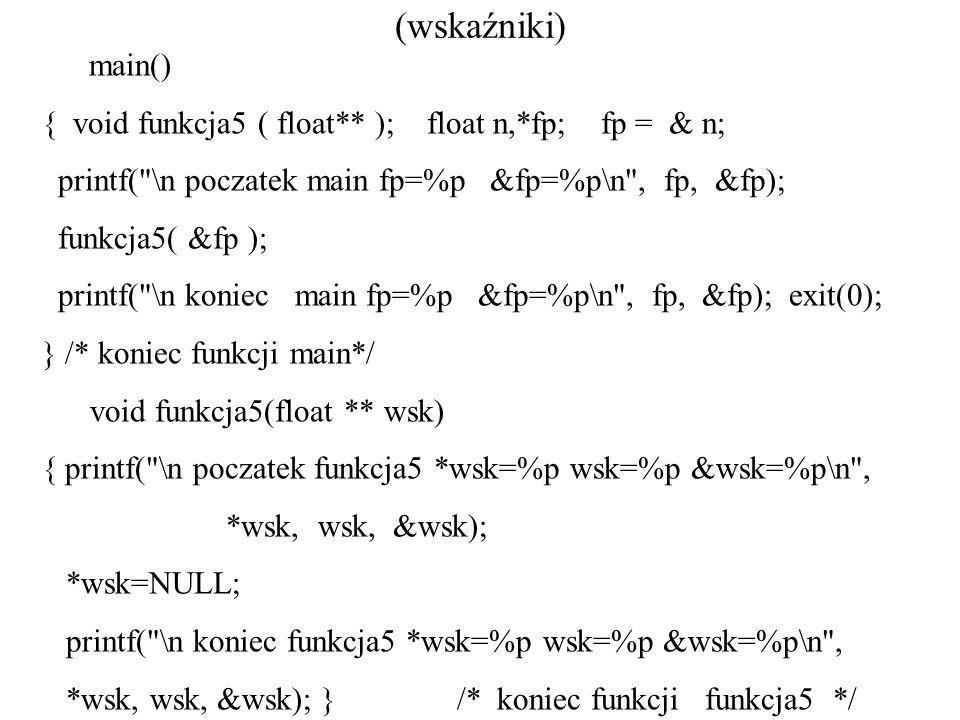 (wskaźniki) main() { void funkcja5 ( float** ); float n,*fp; fp = & n; printf( \n poczatek main fp=%p &fp=%p\n , fp, &fp); funkcja5( &fp ); printf( \n koniec main fp=%p &fp=%p\n , fp, &fp); exit(0); } /* koniec funkcji main*/ void funkcja5(float ** wsk) { printf( \n poczatek funkcja5 *wsk=%p wsk=%p &wsk=%p\n , *wsk, wsk, &wsk); *wsk=NULL; printf( \n koniec funkcja5 *wsk=%p wsk=%p &wsk=%p\n , *wsk, wsk, &wsk); } /* koniec funkcji funkcja5 */