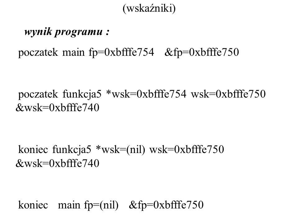 (wskaźniki) wynik programu : poczatek main fp=0xbfffe754 &fp=0xbfffe750 poczatek funkcja5 *wsk=0xbfffe754 wsk=0xbfffe750 &wsk=0xbfffe740 koniec funkcja5 *wsk=(nil) wsk=0xbfffe750 &wsk=0xbfffe740 koniec main fp=(nil) &fp=0xbfffe750