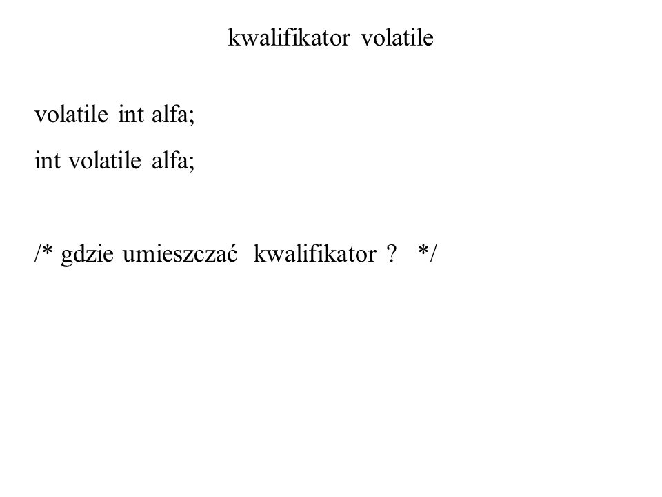 kwalifikator volatile volatile int alfa; int volatile alfa; /* gdzie umieszczać kwalifikator */