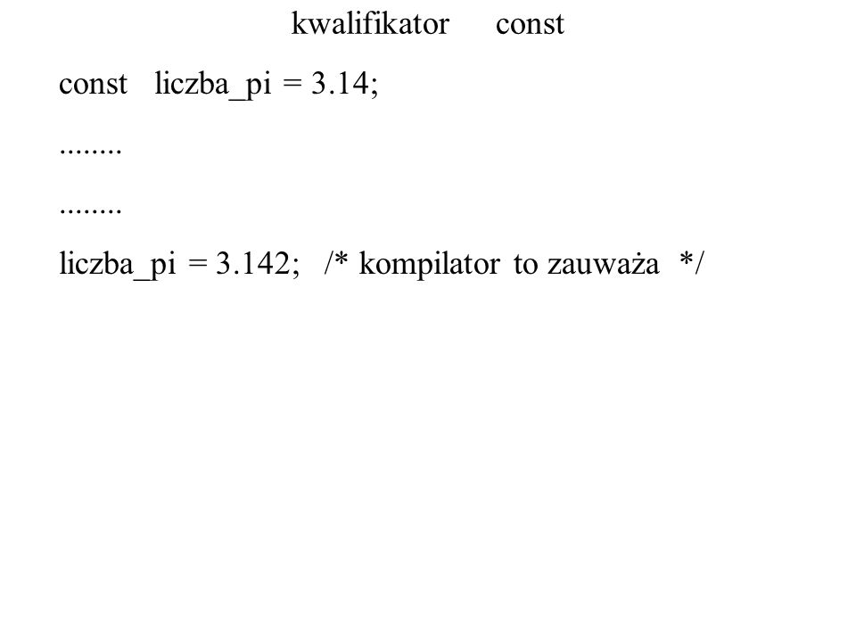 kwalifikator const const liczba_pi = 3.14;........ liczba_pi = 3.142; /* kompilator to zauważa */