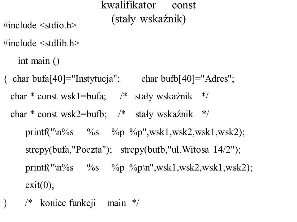 kwalifikator const (stały wskaźnik) #include int main () { char bufa[40]= Instytucja ; char bufb[40]= Adres ; char * const wsk1=bufa; /* stały wskaźnik */ char * const wsk2=bufb; /* stały wskaźnik */ printf( \n%s %s %p %p ,wsk1,wsk2,wsk1,wsk2); strcpy(bufa, Poczta ); strcpy(bufb, ul.Witosa 14/2 ); printf( \n%s %s %p %p\n ,wsk1,wsk2,wsk1,wsk2); exit(0); } /* koniec funkcji main */