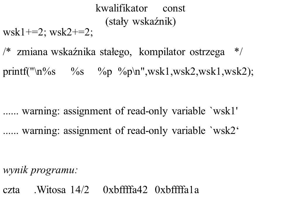 kwalifikator const (stały wskaźnik) wsk1+=2; wsk2+=2; /* zmiana wskaźnika stałego, kompilator ostrzega */ printf( \n%s %s %p %p\n ,wsk1,wsk2,wsk1,wsk2);......