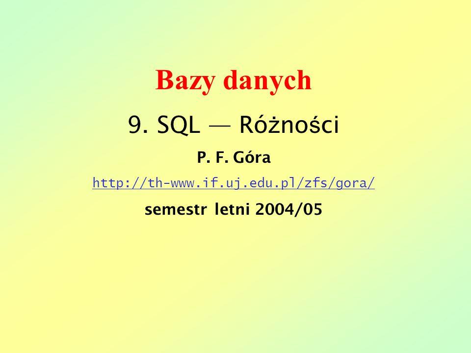 Bazy danych 9. SQL Ró ż no ś ci P. F. Góra http://th-www.if.uj.edu.pl/zfs/gora/ semestr letni 2004/05