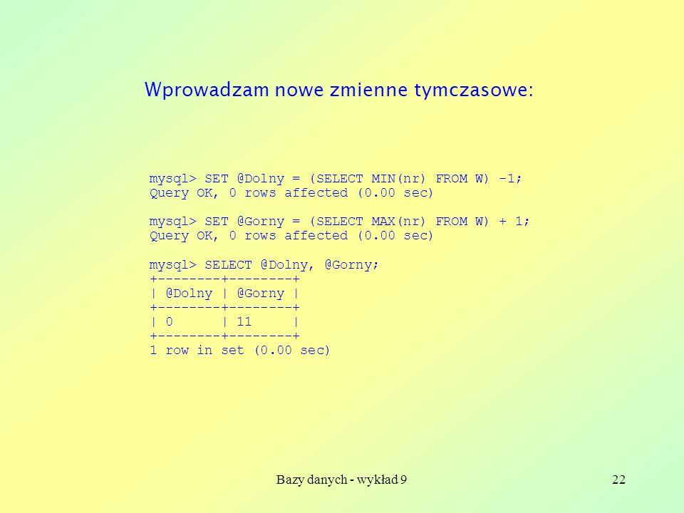 Bazy danych - wykład 922 mysql> SET @Dolny = (SELECT MIN(nr) FROM W) -1; Query OK, 0 rows affected (0.00 sec) mysql> SET @Gorny = (SELECT MAX(nr) FROM