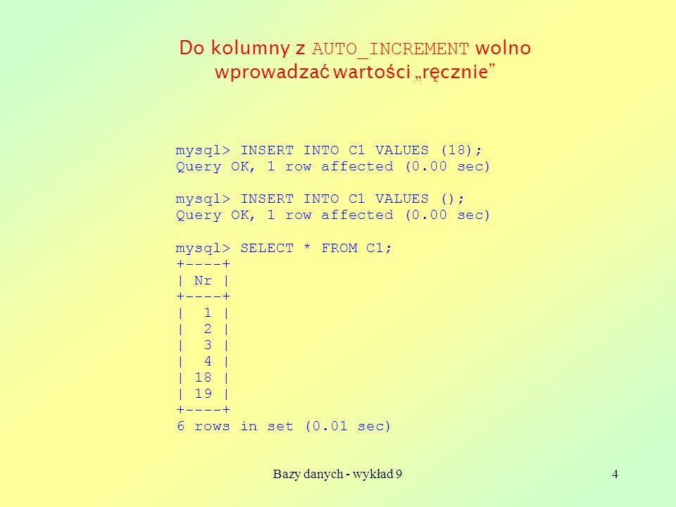 Bazy danych - wykład 94 mysql> INSERT INTO C1 VALUES (18); Query OK, 1 row affected (0.00 sec) mysql> INSERT INTO C1 VALUES (); Query OK, 1 row affect