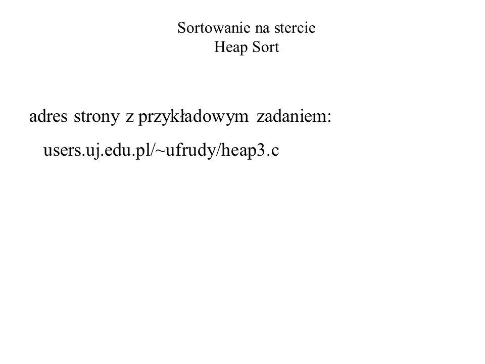 Sortowanie na stercie Heap Sort adres strony z przykładowym zadaniem: users.uj.edu.pl/~ufrudy/heap3.c