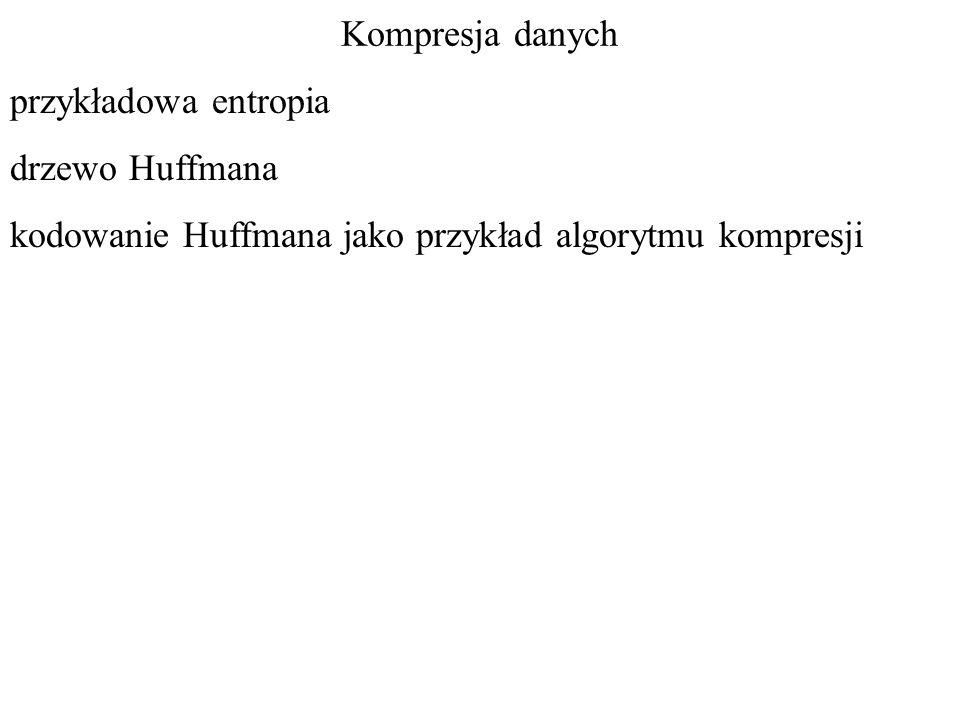 Kompresja danych przykładowa entropia drzewo Huffmana kodowanie Huffmana jako przykład algorytmu kompresji