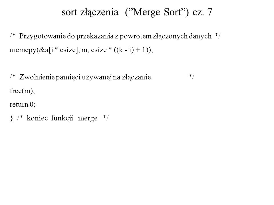 sort złączenia (Merge Sort) cz. 7 /* Przygotowanie do przekazania z powrotem złączonych danych */ memcpy(&a[i * esize], m, esize * ((k - i) + 1)); /*