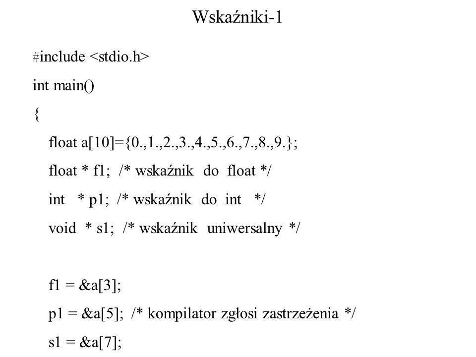 Wskaźniki-1 # include int main() { float a[10]={0.,1.,2.,3.,4.,5.,6.,7.,8.,9.}; float * f1; /* wskaźnik do float */ int * p1; /* wskaźnik do int */ void * s1; /* wskaźnik uniwersalny */ f1 = &a[3]; p1 = &a[5]; /* kompilator zgłosi zastrzeżenia */ s1 = &a[7];