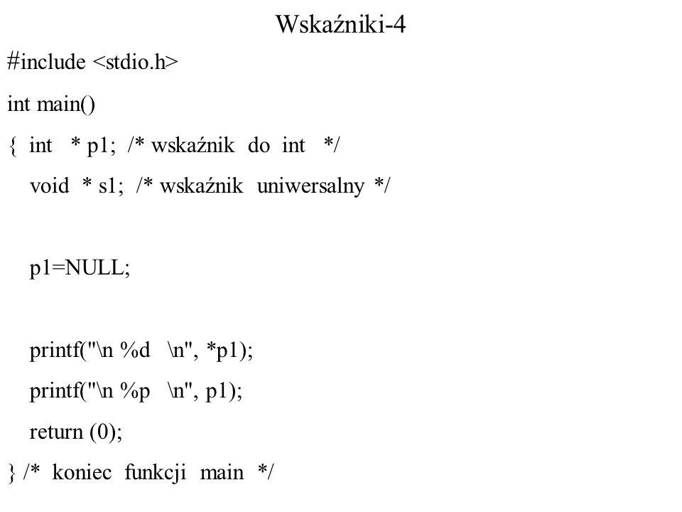 Wskaźniki-4 # include int main() { int * p1; /* wskaźnik do int */ void * s1; /* wskaźnik uniwersalny */ p1=NULL; printf( \n %d \n , *p1); printf( \n %p \n , p1); return (0); } /* koniec funkcji main */