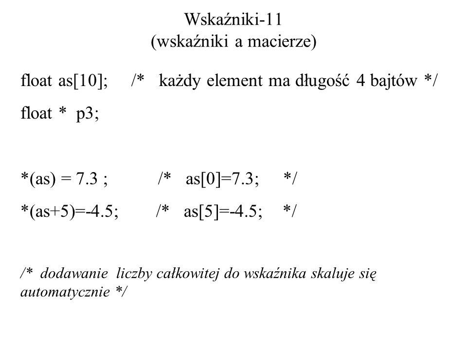 Wskaźniki-11 (wskaźniki a macierze) float as[10]; /* każdy element ma długość 4 bajtów */ float * p3; *(as) = 7.3 ; /* as[0]=7.3; */ *(as+5)=-4.5; /* as[5]=-4.5; */ /* dodawanie liczby całkowitej do wskaźnika skaluje się automatycznie */
