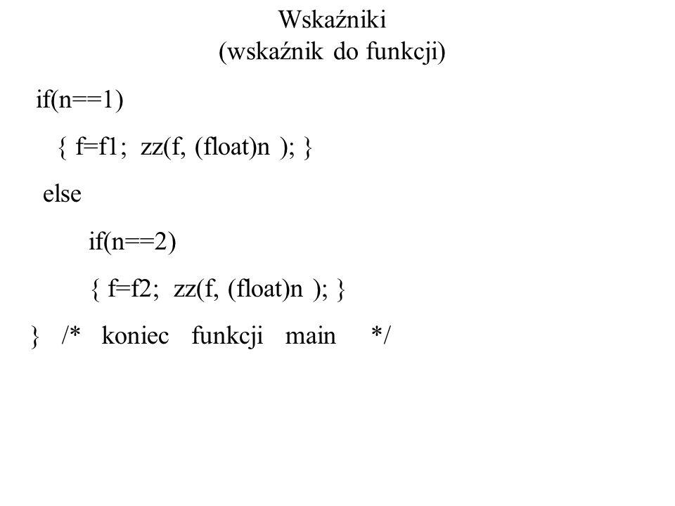 Wskaźniki (wskaźnik do funkcji) if(n==1) { f=f1; zz(f, (float)n ); } else if(n==2) { f=f2; zz(f, (float)n ); } } /* koniec funkcji main */