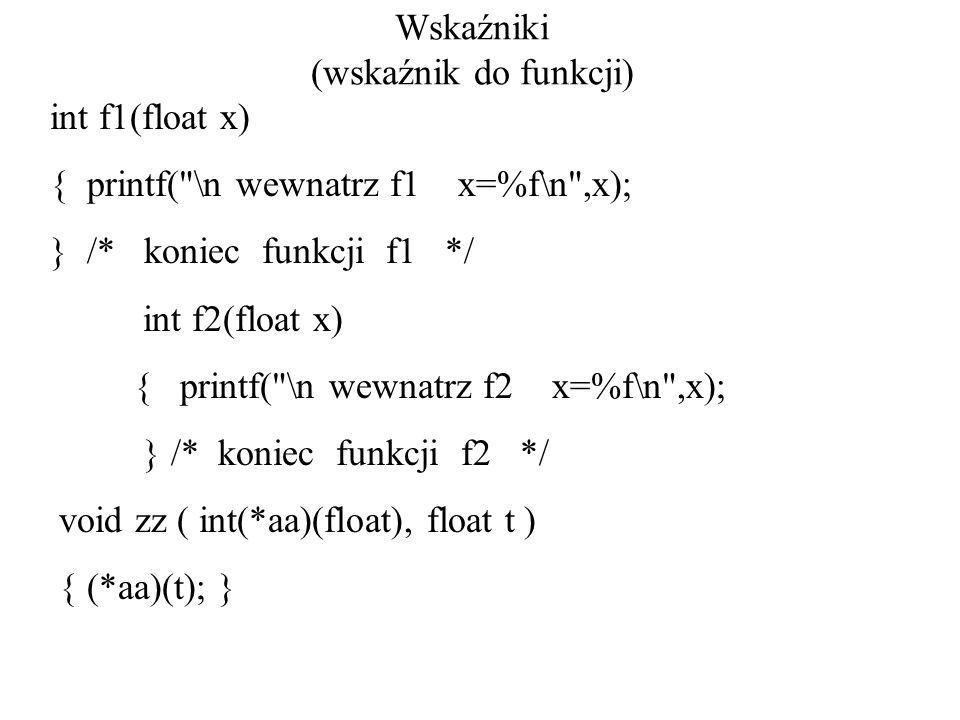 Wskaźniki (wskaźnik do funkcji) int f1(float x) { printf( \n wewnatrz f1 x=%f\n ,x); } /* koniec funkcji f1 */ int f2(float x) { printf( \n wewnatrz f2 x=%f\n ,x); } /* koniec funkcji f2 */ void zz ( int(*aa)(float), float t ) { (*aa)(t); }