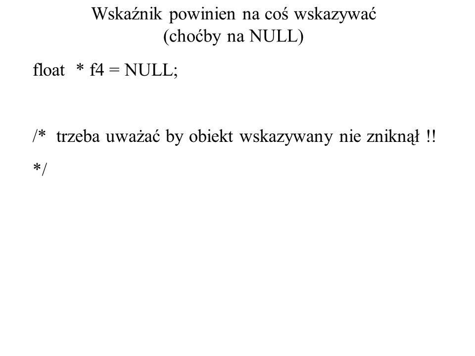 Wskaźnik powinien na coś wskazywać (choćby na NULL) float * f4 = NULL; /* trzeba uważać by obiekt wskazywany nie zniknął !.