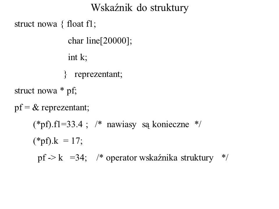 Wskaźnik do struktury struct nowa { float f1; char line[20000]; int k; } reprezentant; struct nowa * pf; pf = & reprezentant; (*pf).f1=33.4 ; /* nawiasy są konieczne */ (*pf).k = 17; pf -> k =34; /* operator wskaźnika struktury */
