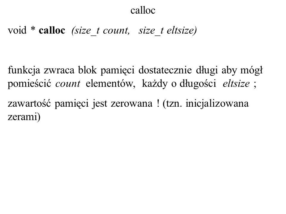 calloc void * calloc (size_t count, size_t eltsize) funkcja zwraca blok pamięci dostatecznie długi aby mógł pomieścić count elementów, każdy o długości eltsize ; zawartość pamięci jest zerowana .