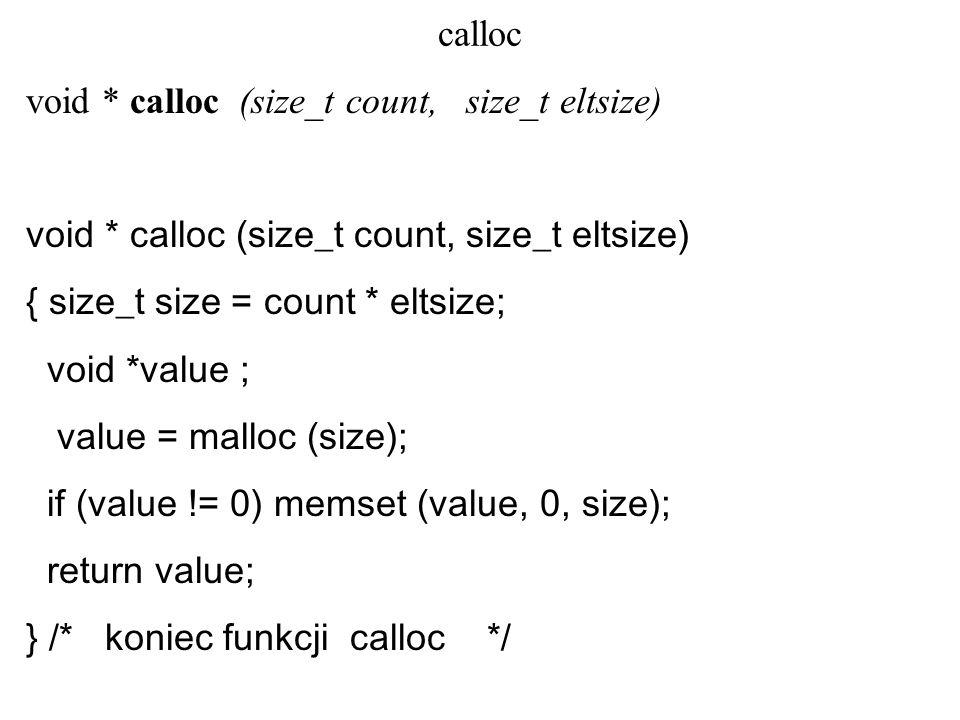 calloc void * calloc (size_t count, size_t eltsize) { size_t size = count * eltsize; void *value ; value = malloc (size); if (value != 0) memset (value, 0, size); return value; } /* koniec funkcji calloc */