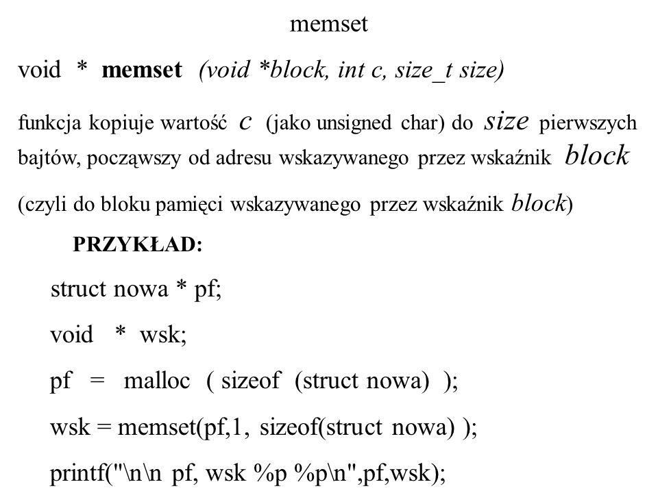 memset void * memset (void *block, int c, size_t size) funkcja kopiuje wartość c (jako unsigned char) do size pierwszych bajtów, począwszy od adresu wskazywanego przez wskaźnik block (czyli do bloku pamięci wskazywanego przez wskaźnik block ) PRZYKŁAD: struct nowa * pf; void * wsk; pf = malloc ( sizeof (struct nowa) ); wsk = memset(pf,1, sizeof(struct nowa) ); printf( \n\n pf, wsk %p %p\n ,pf,wsk);