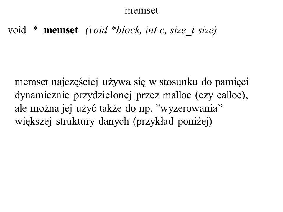 memset void * memset (void *block, int c, size_t size) memset najczęściej używa się w stosunku do pamięci dynamicznie przydzielonej przez malloc (czy calloc), ale można jej użyć także do np.