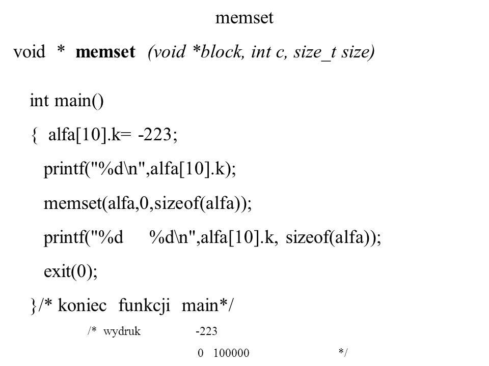 memset void * memset (void *block, int c, size_t size) int main() { alfa[10].k= -223; printf( %d\n ,alfa[10].k); memset(alfa,0,sizeof(alfa)); printf( %d %d\n ,alfa[10].k, sizeof(alfa)); exit(0); }/* koniec funkcji main*/ /* wydruk -223 0 100000 */