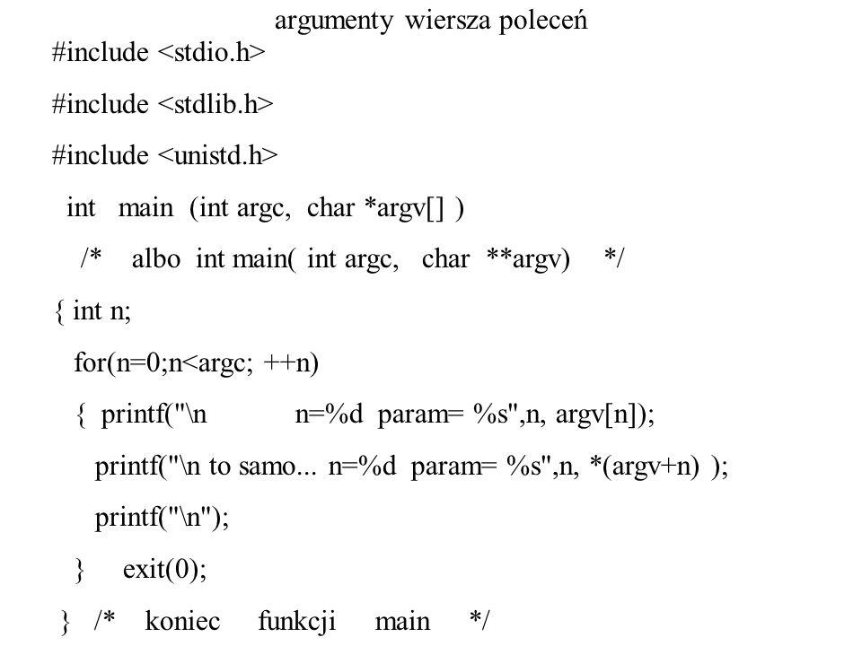 argumenty wiersza poleceń #include int main (int argc, char *argv[] ) /* albo int main( int argc, char **argv) */ { int n; for(n=0;n<argc; ++n) { printf( \n n=%d param= %s ,n, argv[n]); printf( \n to samo...