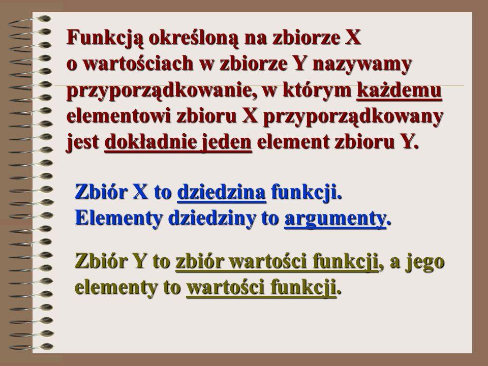 Funkcją określoną na zbiorze X o wartościach w zbiorze Y nazywamy przyporządkowanie, w którym każdemu elementowi zbioru X przyporządkowany jest dokład