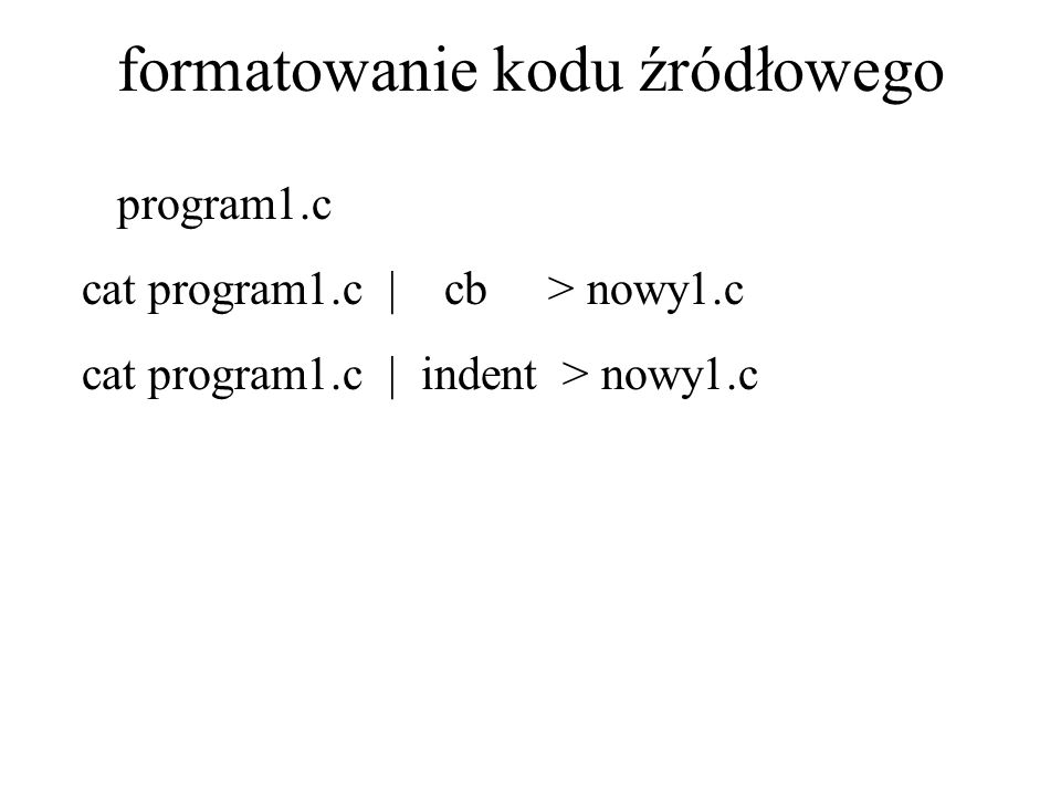 formatowanie kodu źródłowego program1.c cat program1.c | cb > nowy1.c cat program1.c | indent > nowy1.c