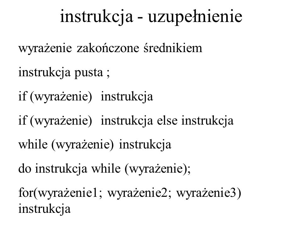 instrukcja - uzupełnienie wyrażenie zakończone średnikiem instrukcja pusta ; if (wyrażenie) instrukcja if (wyrażenie) instrukcja else instrukcja while
