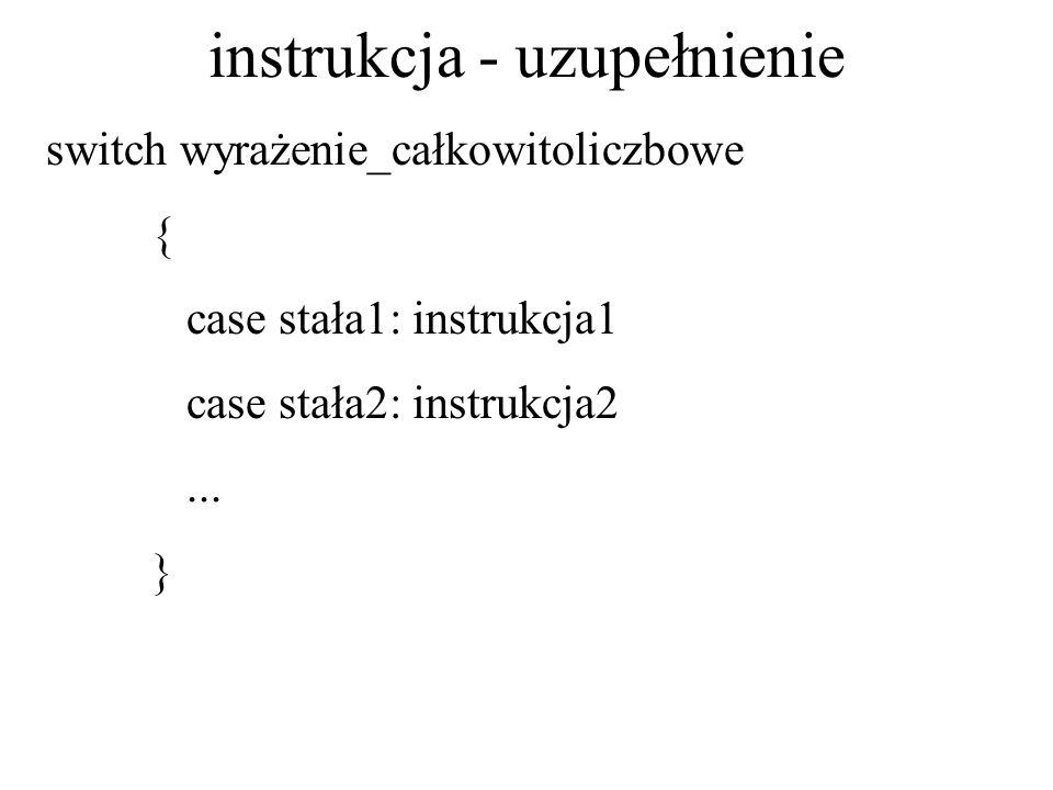 instrukcja - uzupełnienie switch wyrażenie_całkowitoliczbowe { case stała1: instrukcja1 case stała2: instrukcja2... }